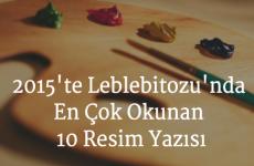 2015'te Leblebitozu'nda En Çok Okunan 10 Resim Yazısı